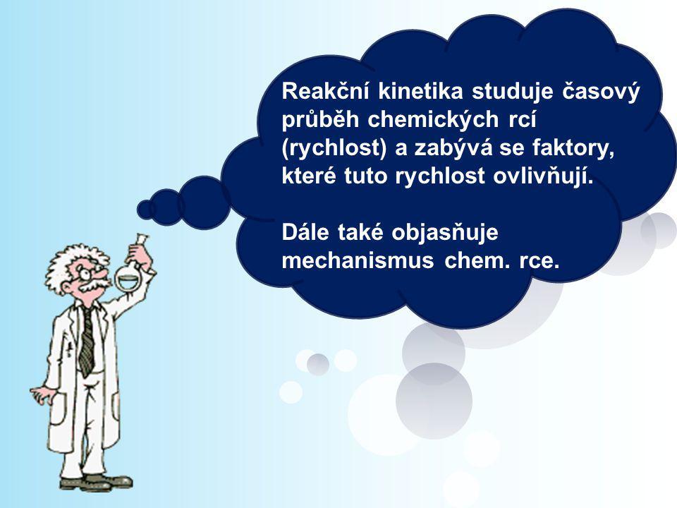 Reakční kinetika studuje časový průběh chemických rcí (rychlost) a zabývá se faktory, které tuto rychlost ovlivňují.
