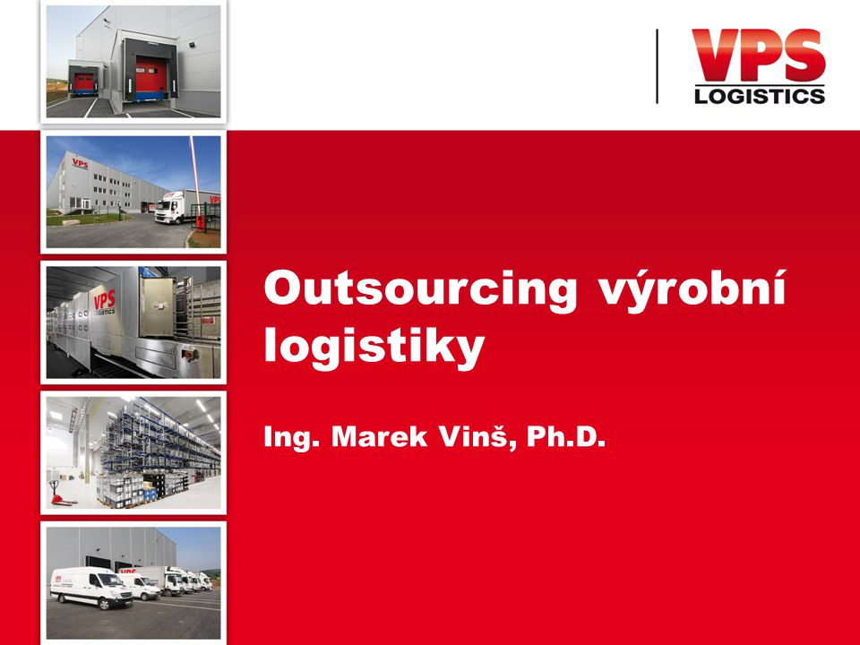 Outsourcing výrobní logistiky Ing. Marek Vinš, Ph.D.