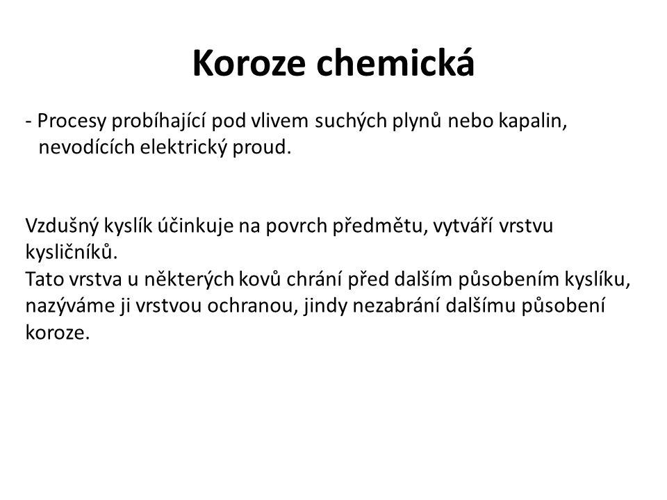 Koroze chemická - Procesy probíhající pod vlivem suchých plynů nebo kapalin, nevodících elektrický proud.