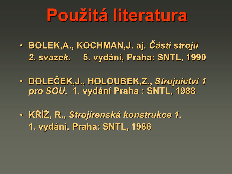 Použitá literatura BOLEK,A., KOCHMAN,J. aj. Části strojů