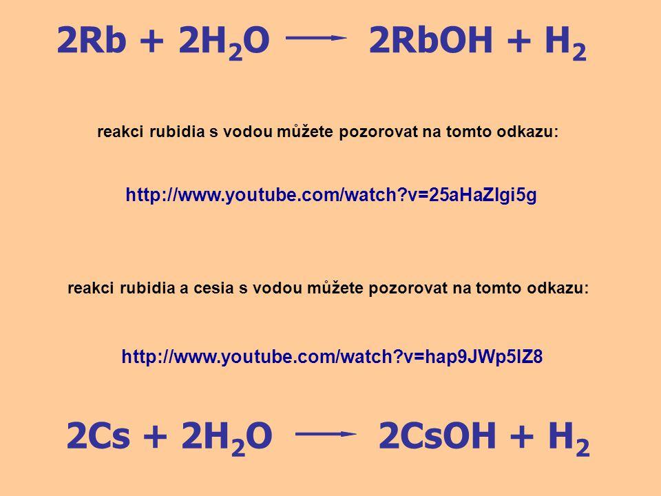 2Rb + 2H2O 2RbOH + H2 2Cs + 2H2O 2CsOH + H2