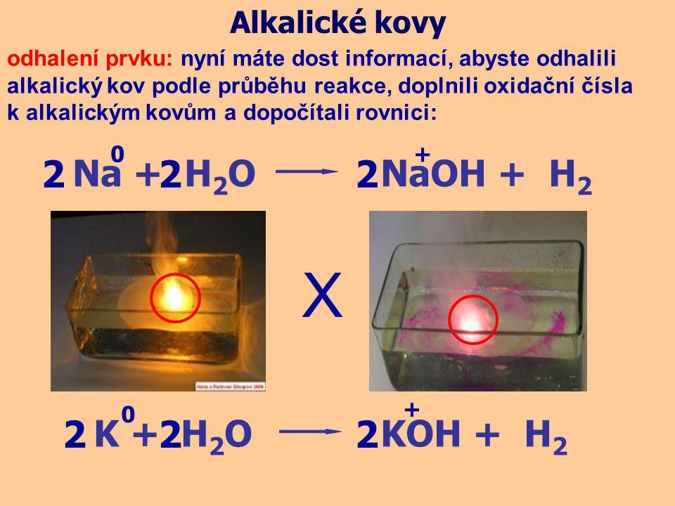 X 2 2 2 2 2 2 Na + H2O NaOH + H2 K + H2O KOH + H2 Alkalické kovy