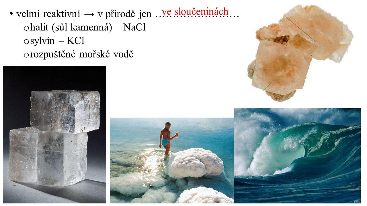 ve sloučeninách velmi reaktivní → v přírodě jen …………………… halit (sůl kamenná) – NaCl. sylvín – KCl.
