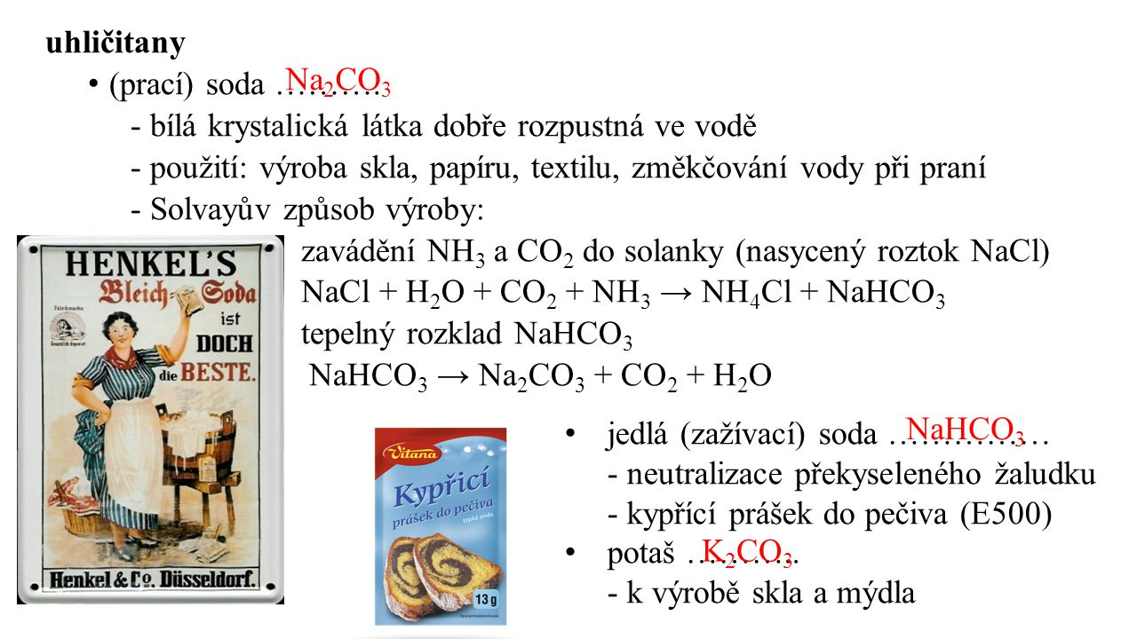 uhličitany (prací) soda ………. - bílá krystalická látka dobře rozpustná ve vodě. - použití: výroba skla, papíru, textilu, změkčování vody při praní.