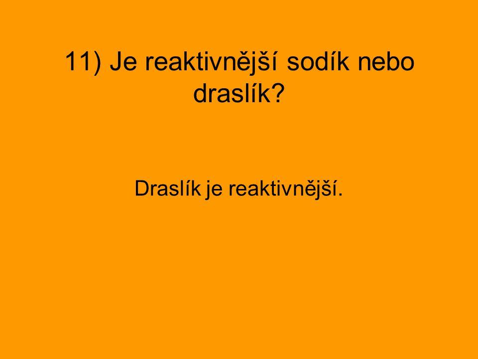 11) Je reaktivnější sodík nebo draslík