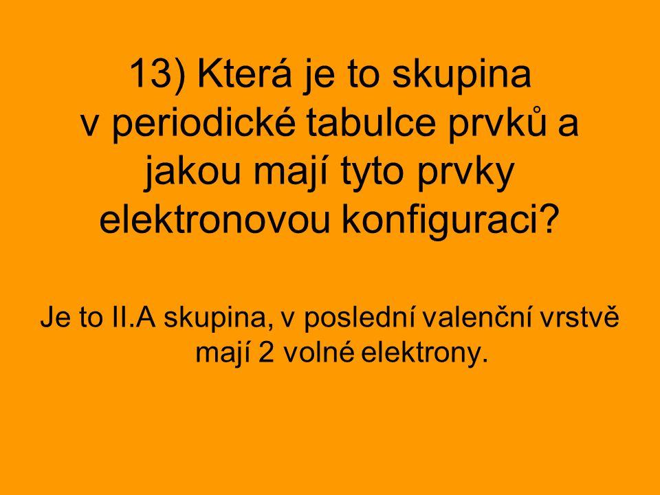 Je to II.A skupina, v poslední valenční vrstvě mají 2 volné elektrony.