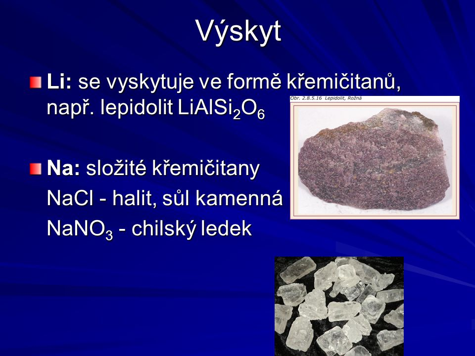 Výskyt Li: se vyskytuje ve formě křemičitanů, např. lepidolit LiAlSi2O6. Na: složité křemičitany. NaCl - halit, sůl kamenná.