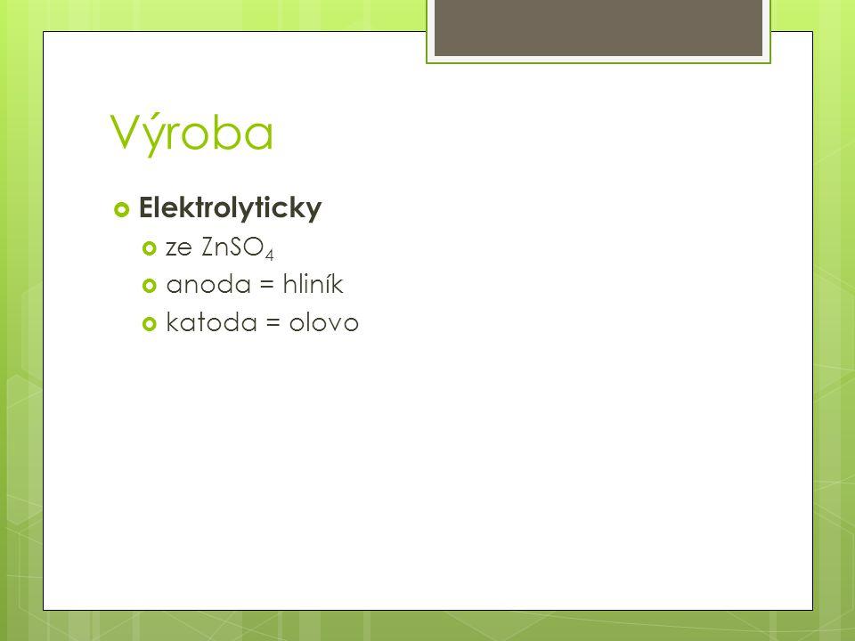 Výroba Elektrolyticky ze ZnSO4 anoda = hliník katoda = olovo