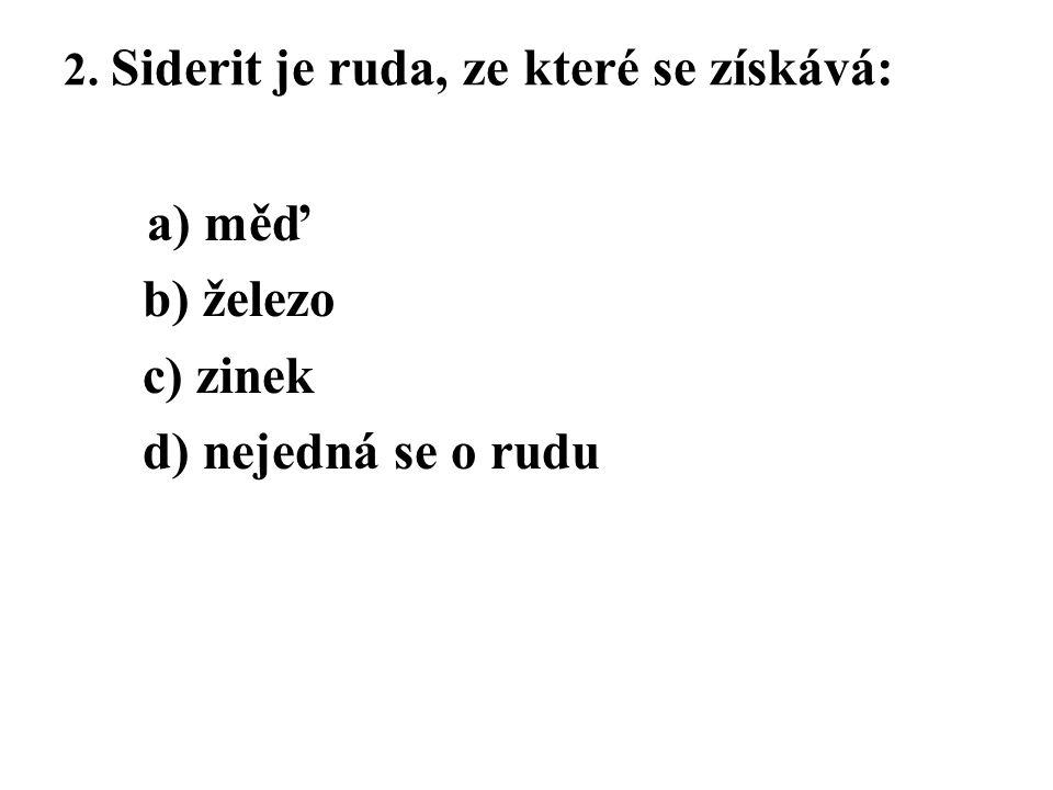 2. Siderit je ruda, ze které se získává: