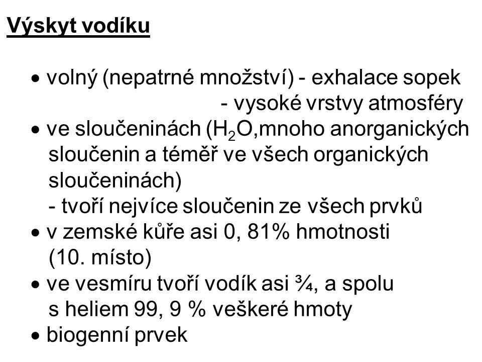 Výskyt vodíku  volný (nepatrné množství) - exhalace sopek. - vysoké vrstvy atmosféry.  ve sloučeninách (H2O,mnoho anorganických.