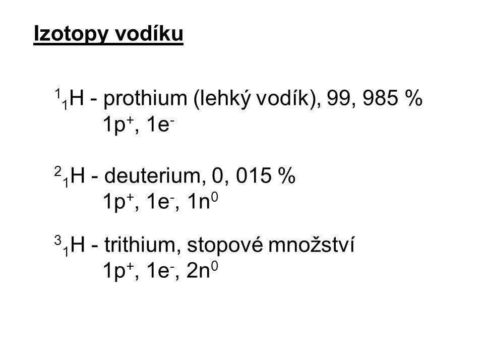 Izotopy vodíku 11H - prothium (lehký vodík), 99, 985 % 1p+, 1e- 21H - deuterium, 0, 015 % 1p+, 1e-, 1n0.