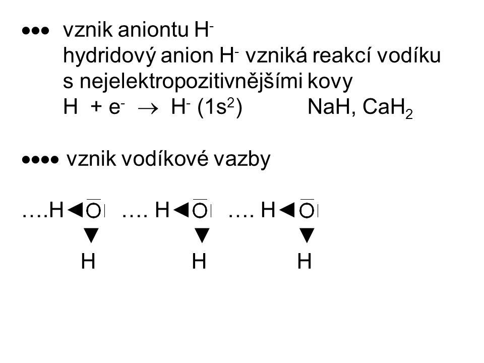  vznik aniontu H- hydridový anion H- vzniká reakcí vodíku. s nejelektropozitivnějšími kovy. H + e-  H- (1s2) NaH, CaH2.