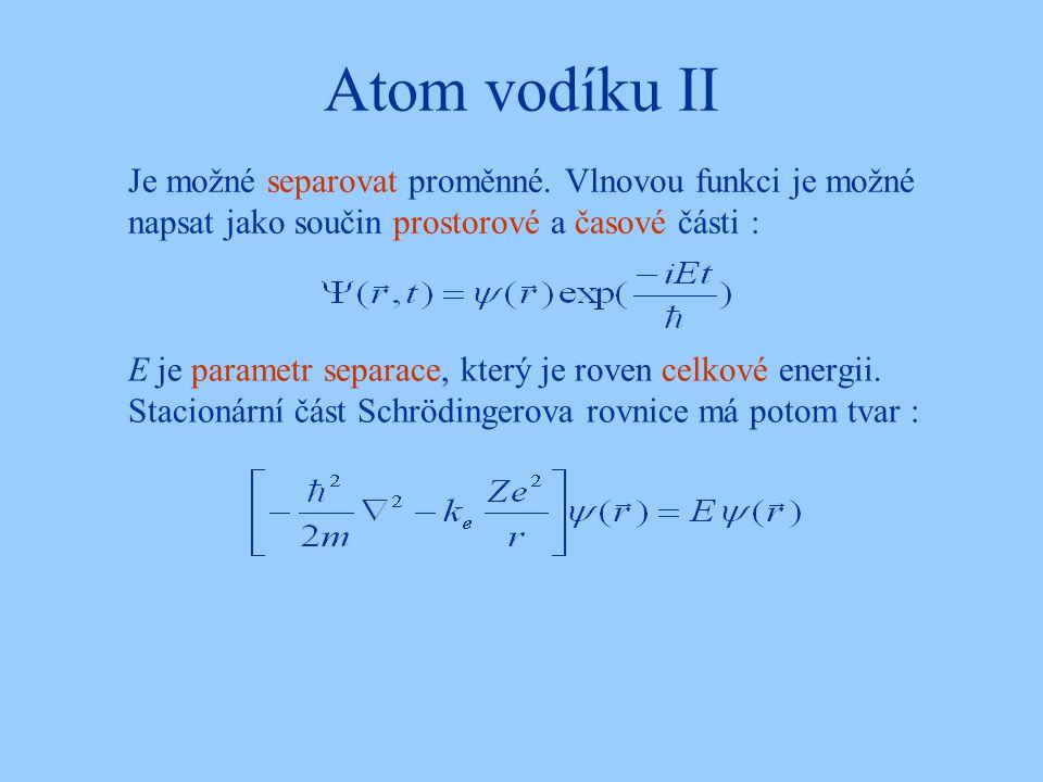 Atom vodíku II Je možné separovat proměnné. Vlnovou funkci je možné napsat jako součin prostorové a časové části :