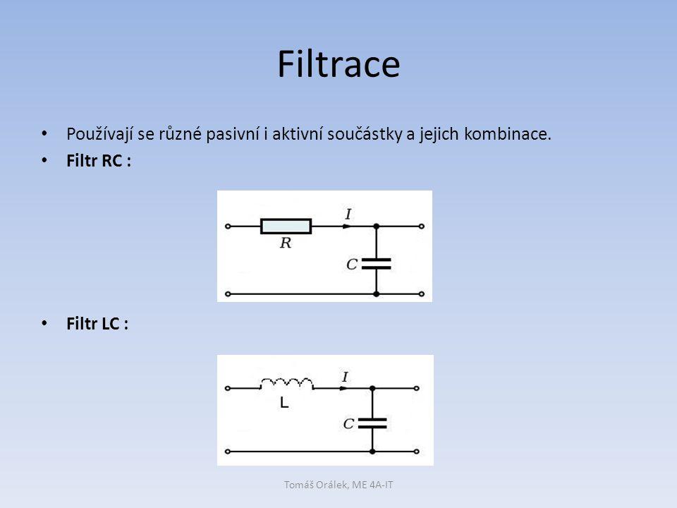 Filtrace Používají se různé pasivní i aktivní součástky a jejich kombinace. Filtr RC : Filtr LC :