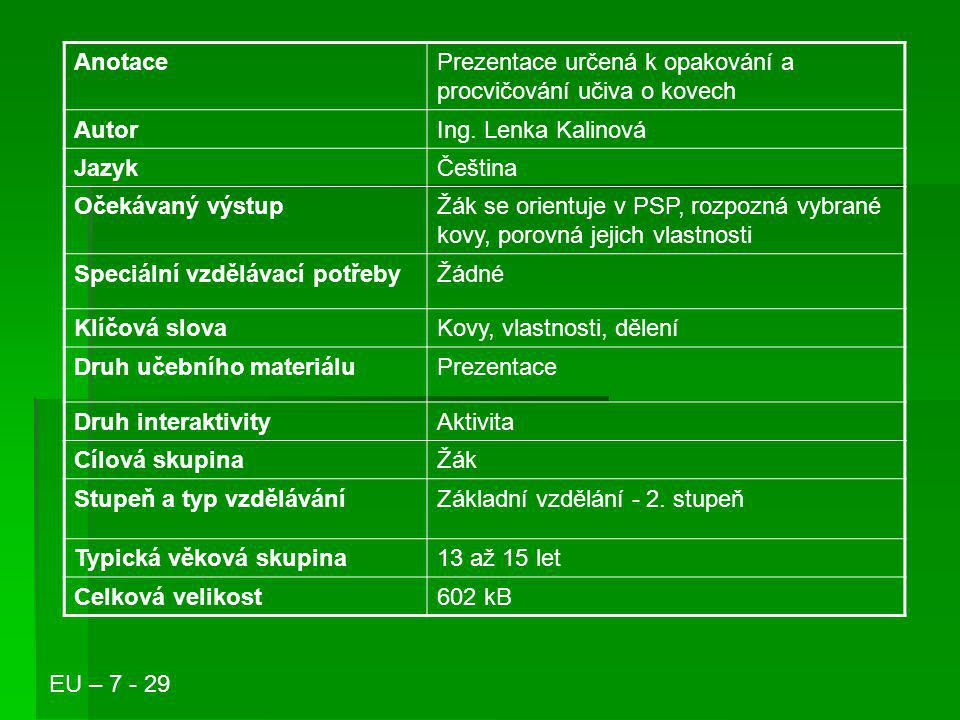 Anotace Prezentace určená k opakování a procvičování učiva o kovech. Autor. Ing. Lenka Kalinová. Jazyk.
