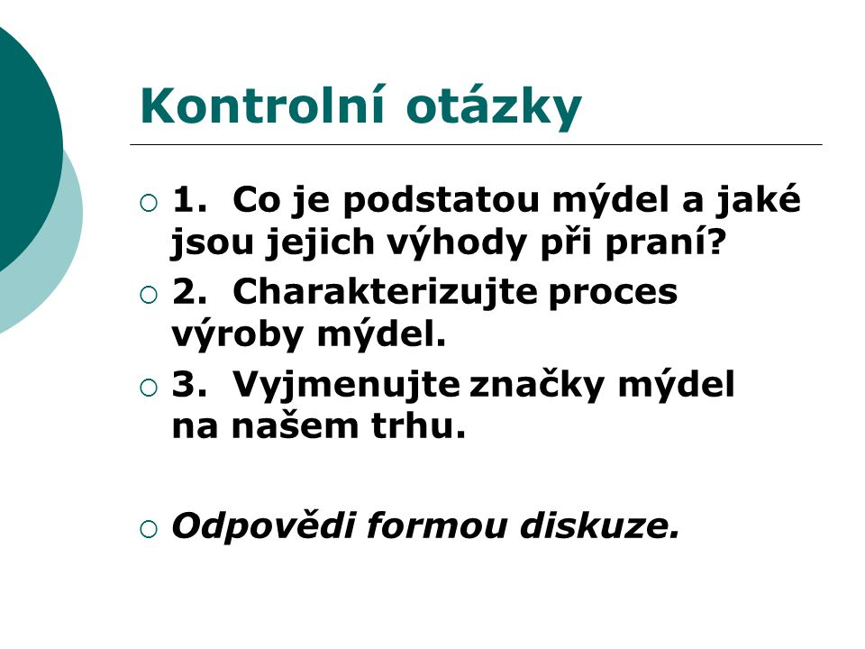 Kontrolní otázky 1. Co je podstatou mýdel a jaké jsou jejich výhody při praní 2. Charakterizujte proces výroby mýdel.