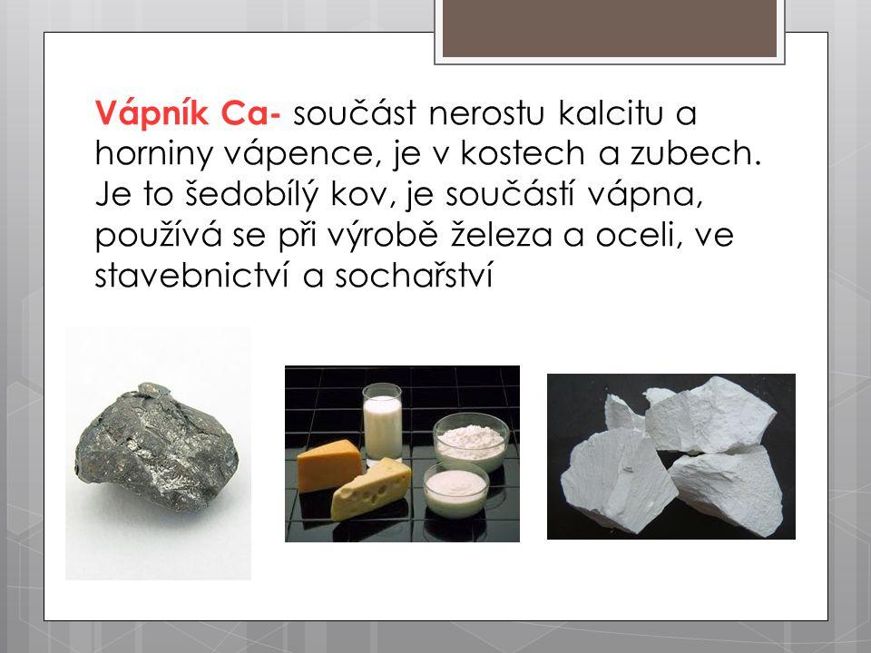 Vápník Ca- součást nerostu kalcitu a horniny vápence, je v kostech a zubech.