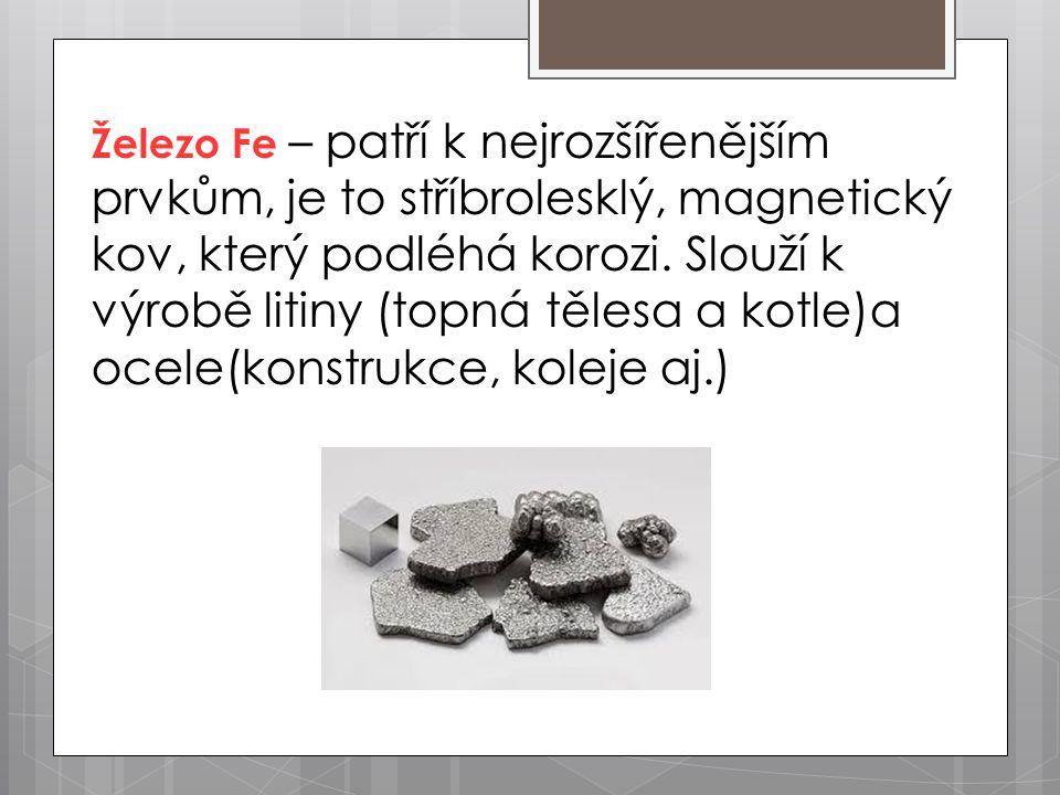 Železo Fe – patří k nejrozšířenějším prvkům, je to stříbrolesklý, magnetický kov, který podléhá korozi.