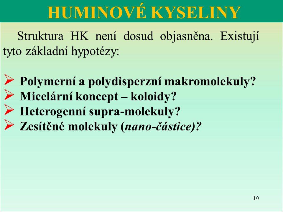 HUMINOVÉ KYSELINY Struktura HK není dosud objasněna. Existují tyto základní hypotézy: Polymerní a polydisperzní makromolekuly