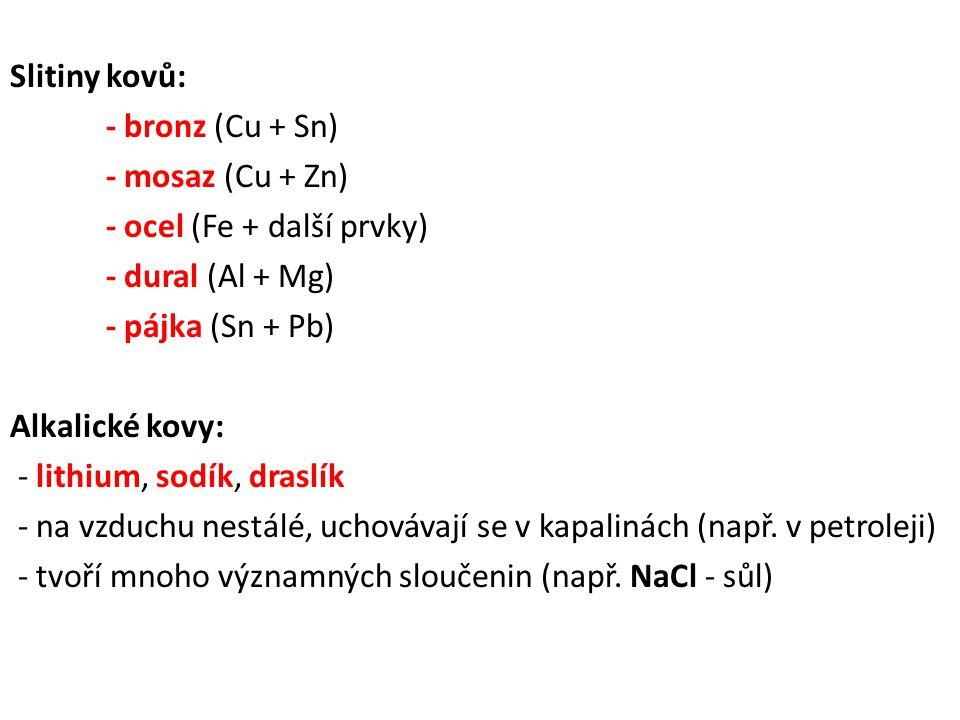 Slitiny kovů: - bronz (Cu + Sn) - mosaz (Cu + Zn) - ocel (Fe + další prvky) - dural (Al + Mg) - pájka (Sn + Pb) Alkalické kovy: - lithium, sodík, draslík - na vzduchu nestálé, uchovávají se v kapalinách (např.