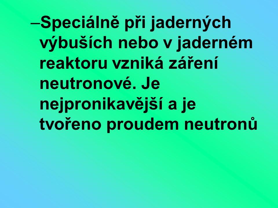 Speciálně při jaderných výbuších nebo v jaderném reaktoru vzniká záření neutronové.