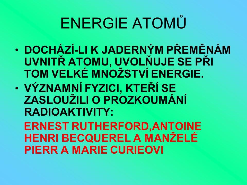 ENERGIE ATOMŮ DOCHÁZÍ-LI K JADERNÝM PŘEMĚNÁM UVNITŘ ATOMU, UVOLŇUJE SE PŘI TOM VELKÉ MNOŽSTVÍ ENERGIE.
