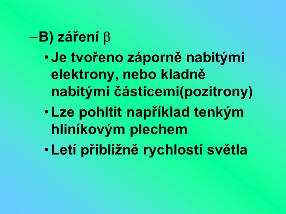 B) záření  Je tvořeno záporně nabitými elektrony, nebo kladně nabitými částicemi(pozitrony) Lze pohltit například tenkým hliníkovým plechem.