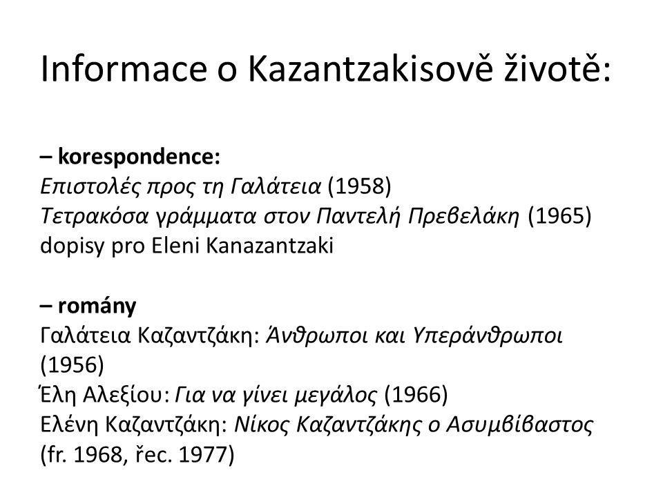 Informace o Kazantzakisově životě: – korespondence: Επιστολές προς τη Γαλάτεια (1958) Τετρακόσα γράμματα στον Παντελή Πρεβελάκη (1965) dopisy pro Eleni Kanazantzaki – romány Γαλάτεια Καζαντζάκη: Άνθρωποι και Υπεράνθρωποι (1956) Έλη Αλεξίου: Για να γίνει μεγάλος (1966) Ελένη Καζαντζάκη: Νίκος Καζαντζάκης ο Ασυμβίβαστος (fr.