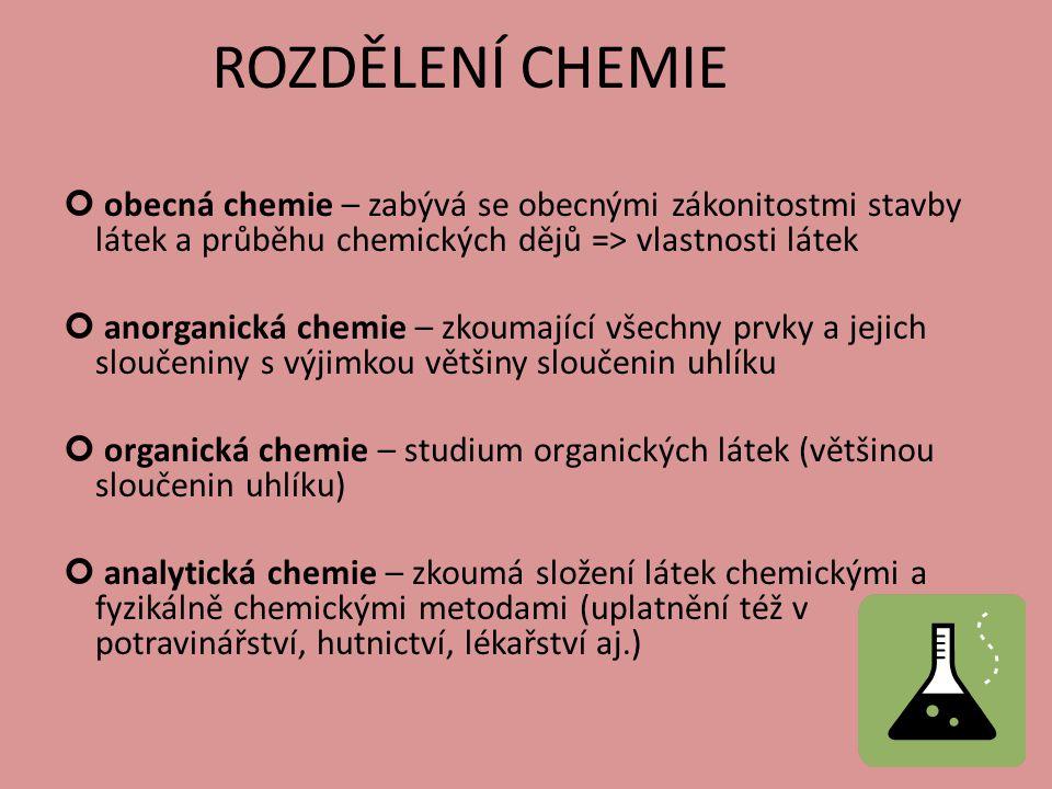ROZDĚLENÍ CHEMIE obecná chemie – zabývá se obecnými zákonitostmi stavby látek a průběhu chemických dějů => vlastnosti látek.