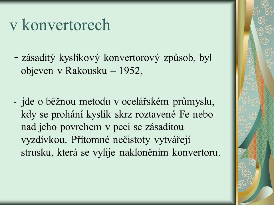 v konvertorech - zásaditý kyslíkový konvertorový způsob, byl objeven v Rakousku – 1952,