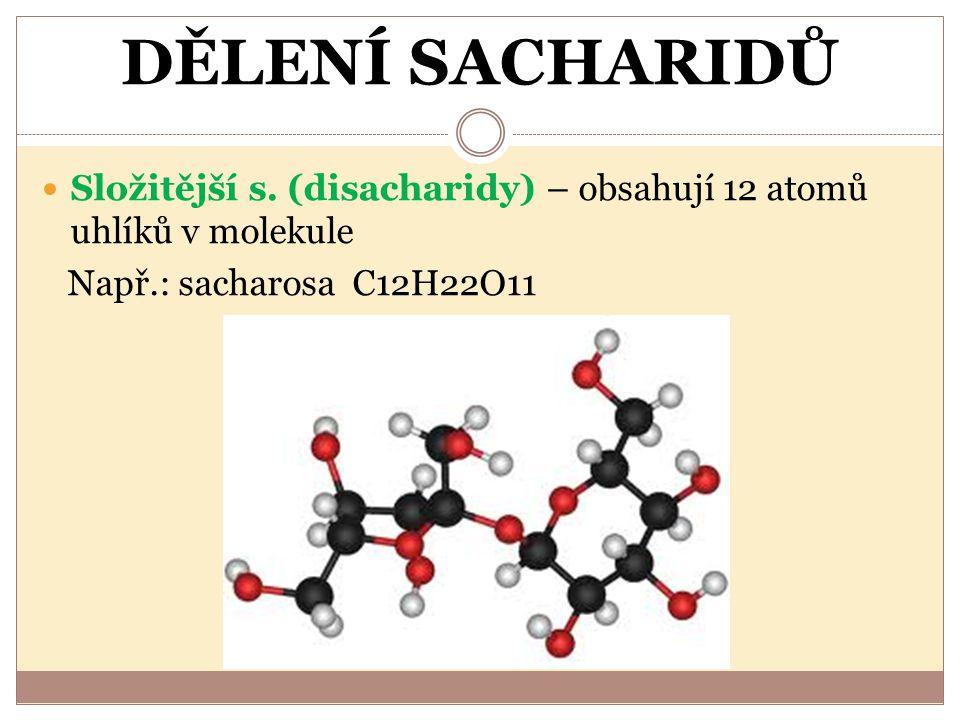 DĚLENÍ SACHARIDŮ Složitější s. (disacharidy) – obsahují 12 atomů uhlíků v molekule.