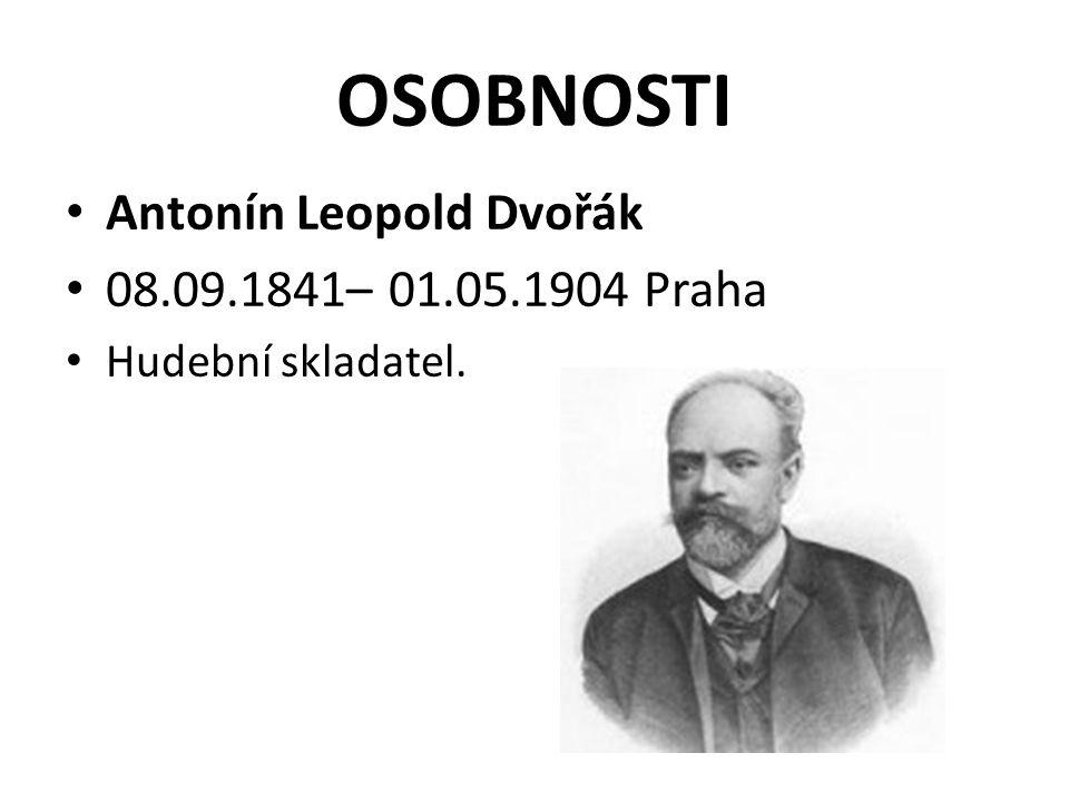 OSOBNOSTI Antonín Leopold Dvořák 08.09.1841– 01.05.1904 Praha