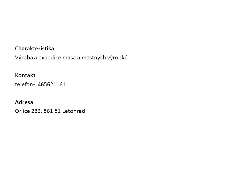 Charakteristika Výroba a expedice masa a mastných výrobků Kontakt telefon- .465621161 Adresa Orlice 282, 561 51 Letohrad