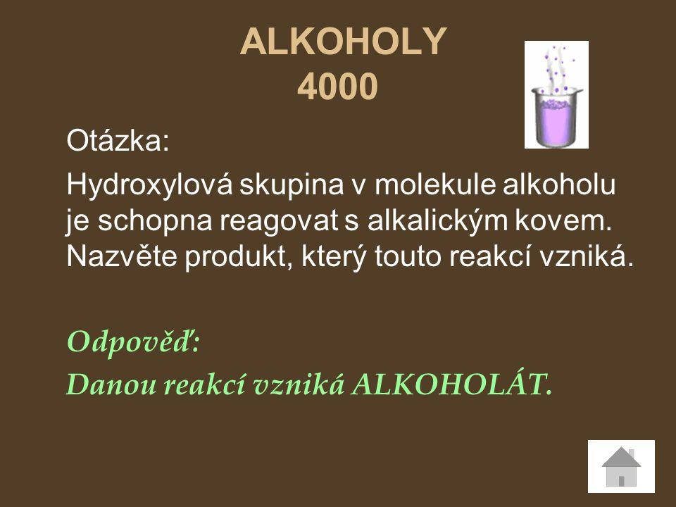 ALKOHOLY 4000 Otázka: Hydroxylová skupina v molekule alkoholu je schopna reagovat s alkalickým kovem. Nazvěte produkt, který touto reakcí vzniká.