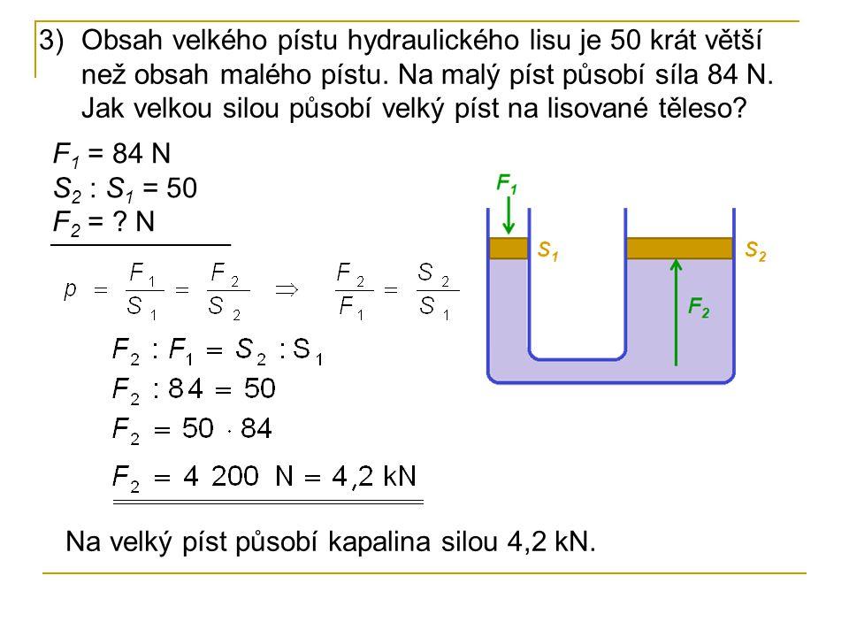 Obsah velkého pístu hydraulického lisu je 50 krát větší než obsah malého pístu. Na malý píst působí síla 84 N. Jak velkou silou působí velký píst na lisované těleso