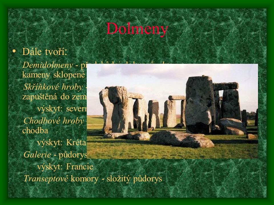 Dolmeny Dále tvoří: Demidolmeny - předchůdci dolmenů, dva kameny sklopené do podoby brány. Skříňkové hroby - komora z dolmenů, zapuštěná do země.
