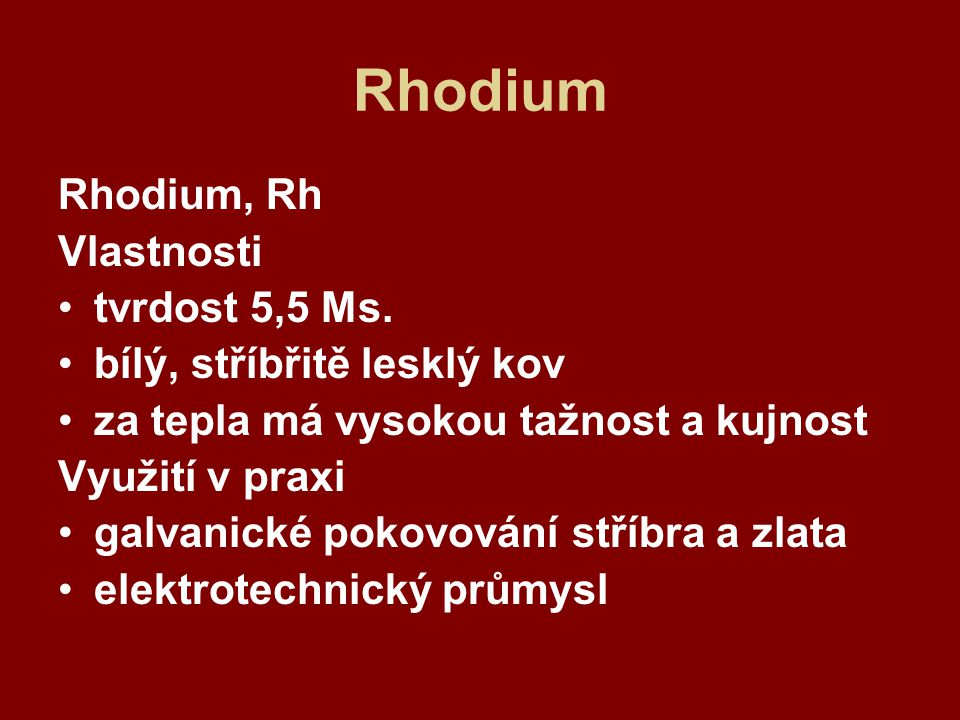 Rhodium Rhodium, Rh Vlastnosti tvrdost 5,5 Ms.