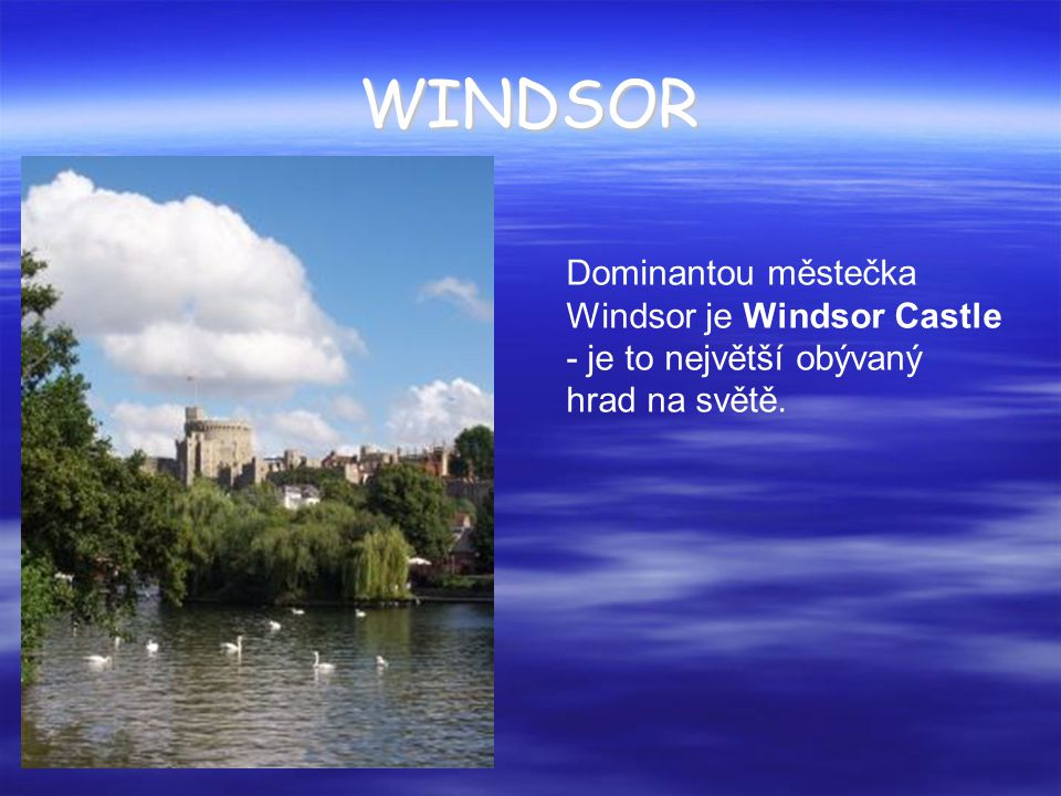 WINDSOR Dominantou městečka Windsor je Windsor Castle - je to největší obývaný hrad na světě.