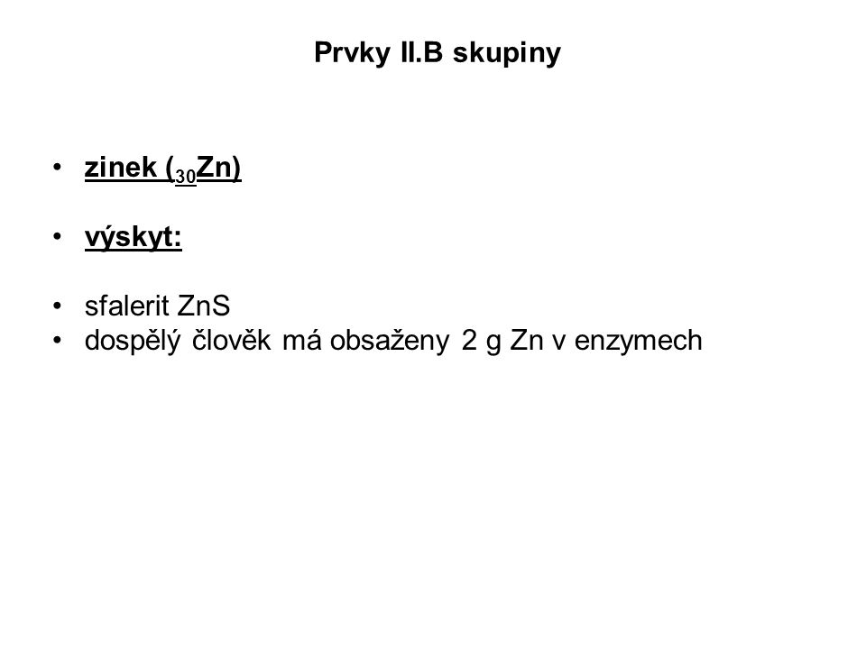 Prvky II.B skupiny zinek (30Zn) výskyt: sfalerit ZnS dospělý člověk má obsaženy 2 g Zn v enzymech