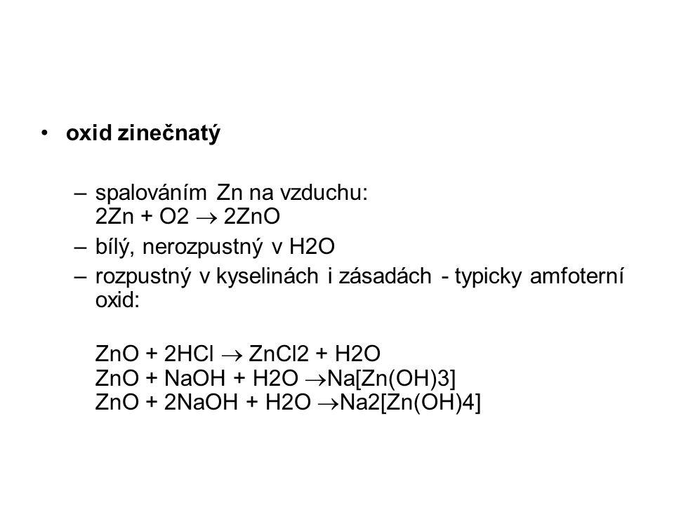 oxid zinečnatý spalováním Zn na vzduchu: 2Zn + O2  2ZnO. bílý, nerozpustný v H2O. rozpustný v kyselinách i zásadách - typicky amfoterní oxid: