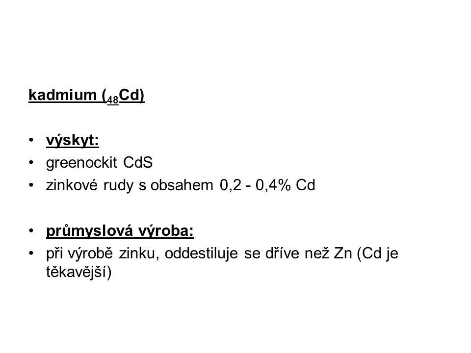 kadmium (48Cd) výskyt: greenockit CdS. zinkové rudy s obsahem 0,2 - 0,4% Cd. průmyslová výroba: