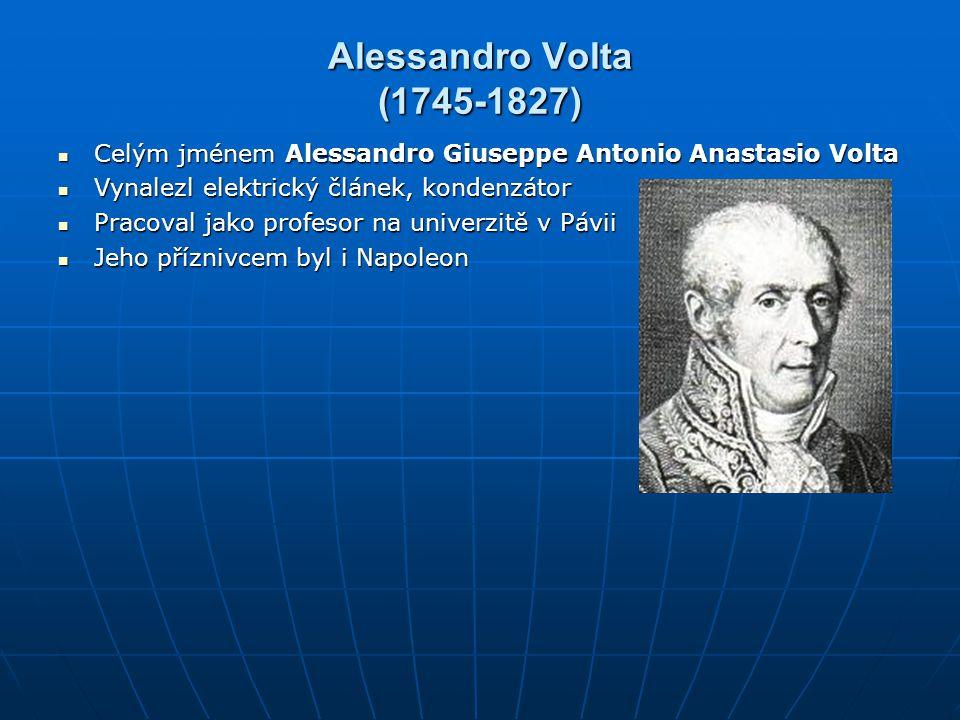 Alessandro Volta (1745-1827) Celým jménem Alessandro Giuseppe Antonio Anastasio Volta. Vynalezl elektrický článek, kondenzátor.
