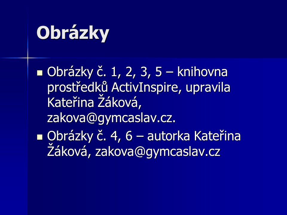 Obrázky Obrázky č. 1, 2, 3, 5 – knihovna prostředků ActivInspire, upravila Kateřina Žáková, zakova@gymcaslav.cz.