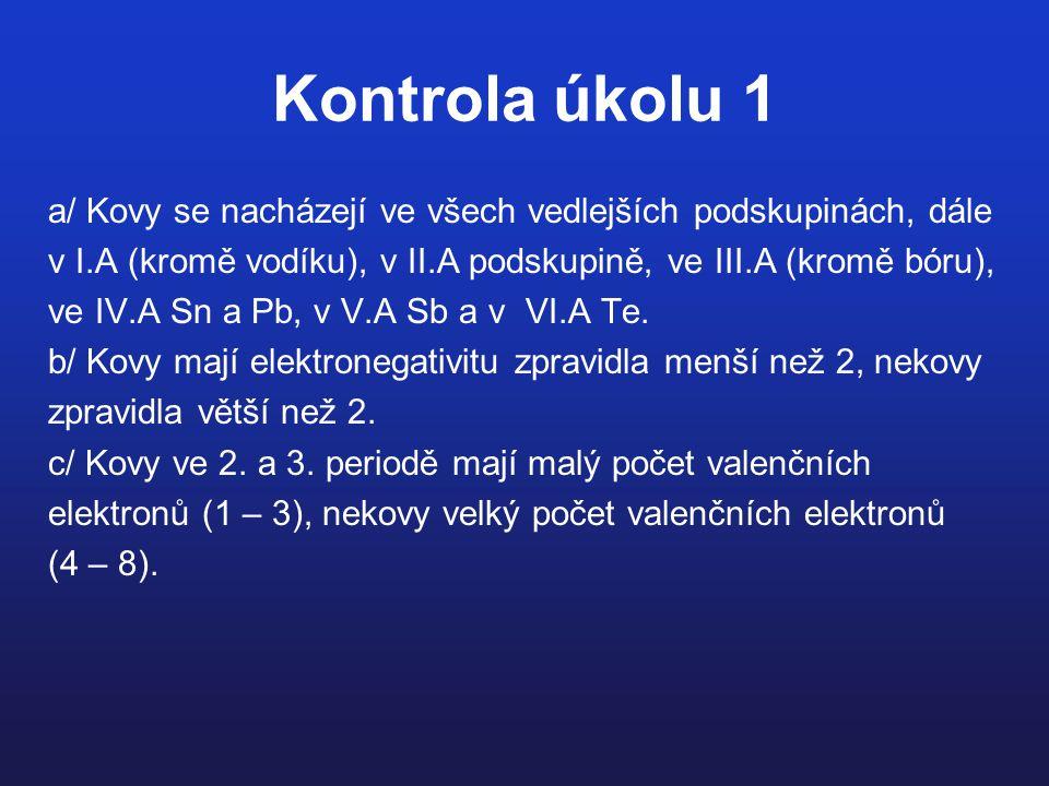 Kontrola úkolu 1 a/ Kovy se nacházejí ve všech vedlejších podskupinách, dále. v I.A (kromě vodíku), v II.A podskupině, ve III.A (kromě bóru),