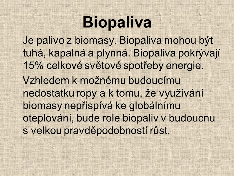 Biopaliva Je palivo z biomasy. Biopaliva mohou být tuhá, kapalná a plynná. Biopaliva pokrývají 15% celkové světové spotřeby energie.