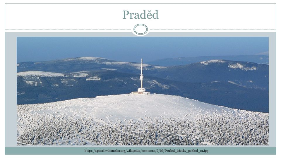 Praděd http://upload.wikimedia.org/wikipedia/commons/6/6d/Praded_letecky_pohled_01.jpg