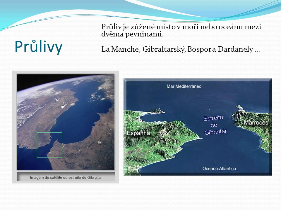 Průlivy Průliv je zúžené místo v moři nebo oceánu mezi