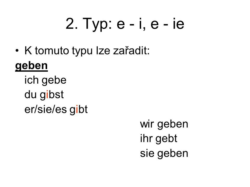 2. Typ: e - i, e - ie K tomuto typu lze zařadit: geben ich gebe