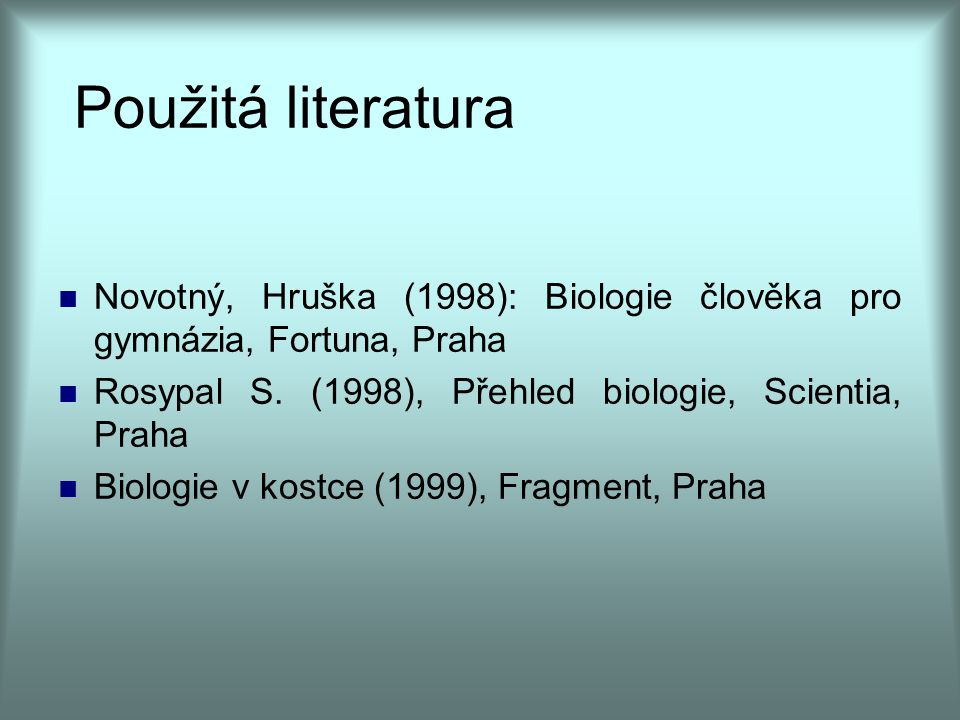 Použitá literatura Novotný, Hruška (1998): Biologie člověka pro gymnázia, Fortuna, Praha. Rosypal S. (1998), Přehled biologie, Scientia, Praha.