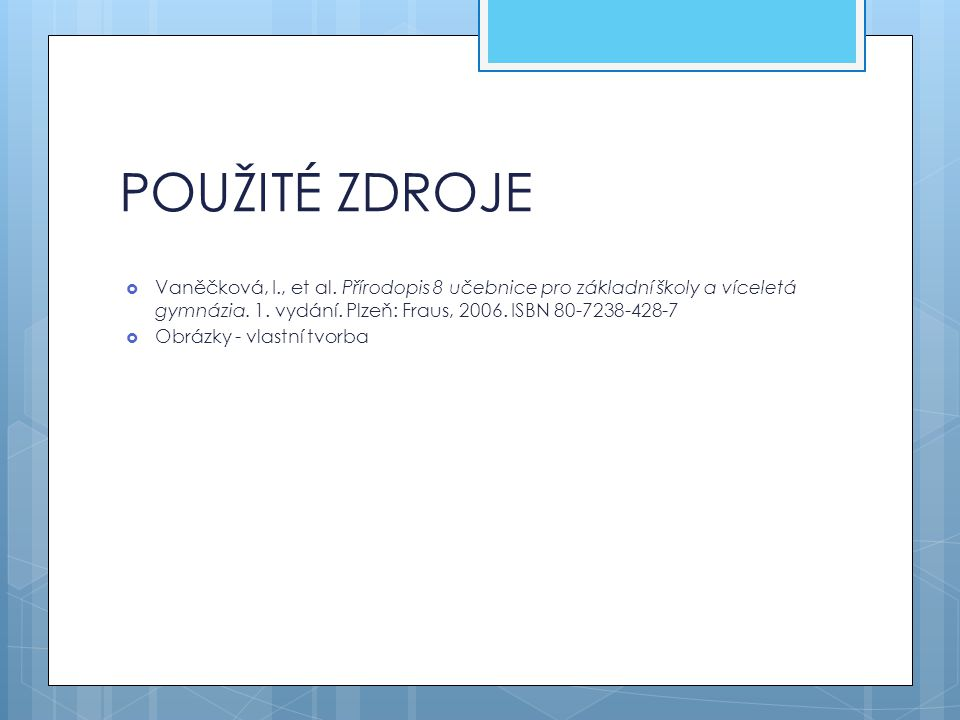POUŽITÉ ZDROJE Vaněčková, I., et al. Přírodopis 8 učebnice pro základní školy a víceletá gymnázia. 1. vydání. Plzeň: Fraus, 2006. ISBN 80-7238-428-7.